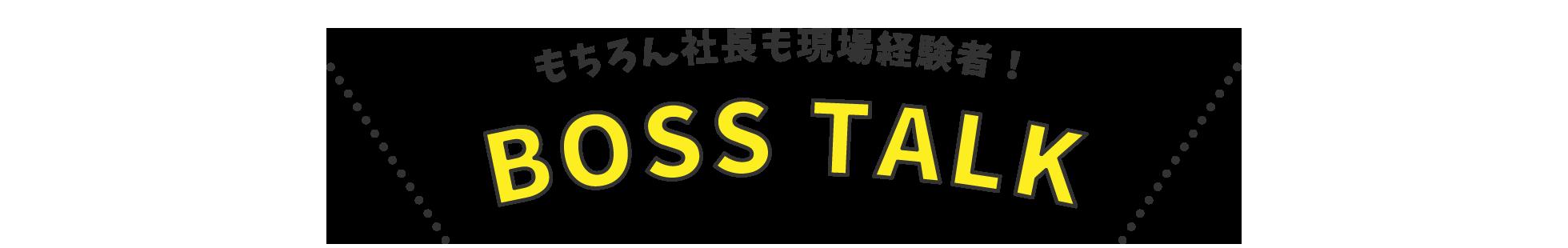 BOSS TALK / もちろん社長も現場経験者!