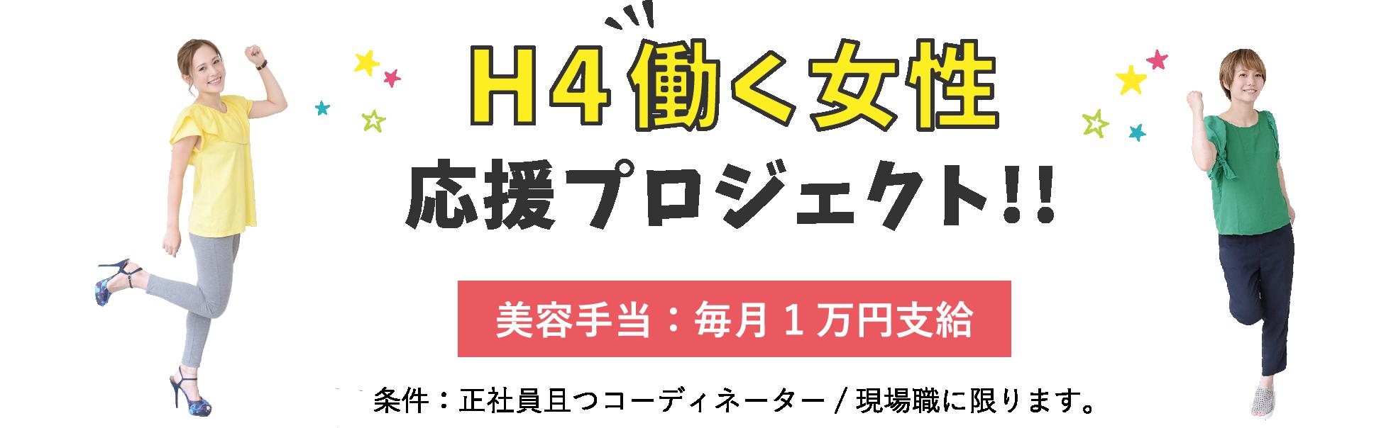 H4働く女性応援プロジェクト!! 美容手当:毎月1万円支給 条件:正社員且つコーディネーター/現場職に限ります。